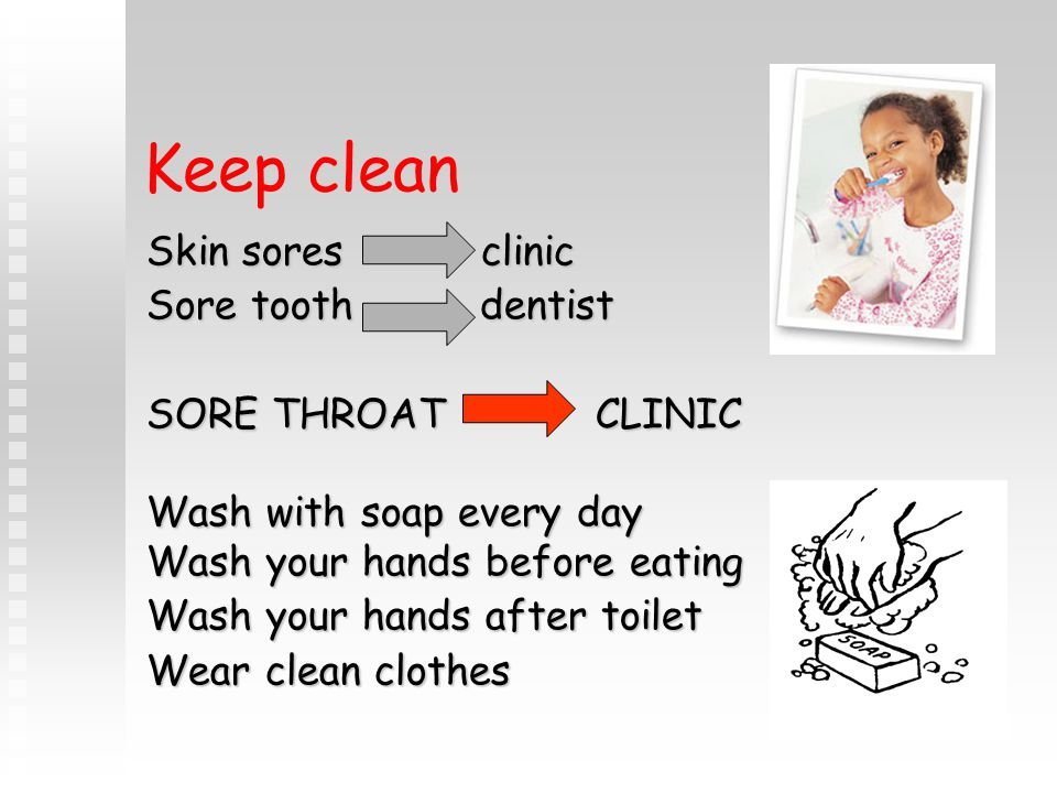 Keep clean Skin sores clinic Sore tooth dentist SORE THROAT CLINIC Wash with soap every day Wash your hands before eating Wash your hands after toilet Wear clean clothes