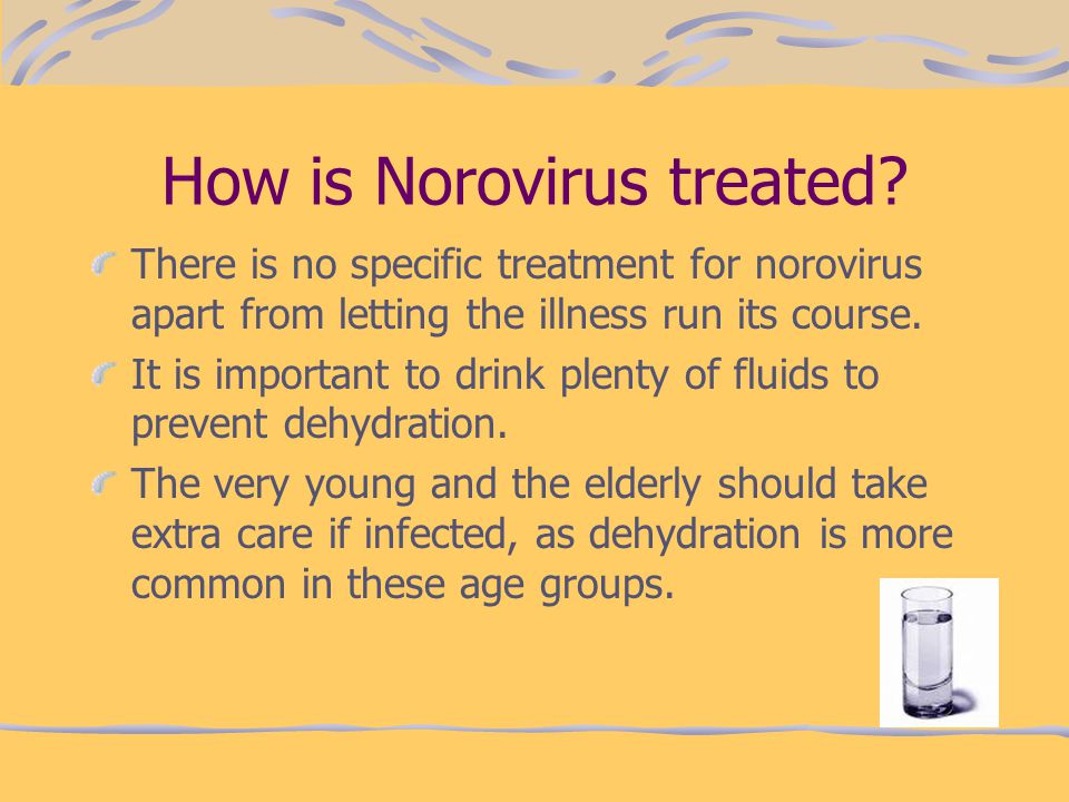 How is Norovirus treated? There is no specific treatment for norovirus apart from letting the illness run its course. It is important to drink plenty