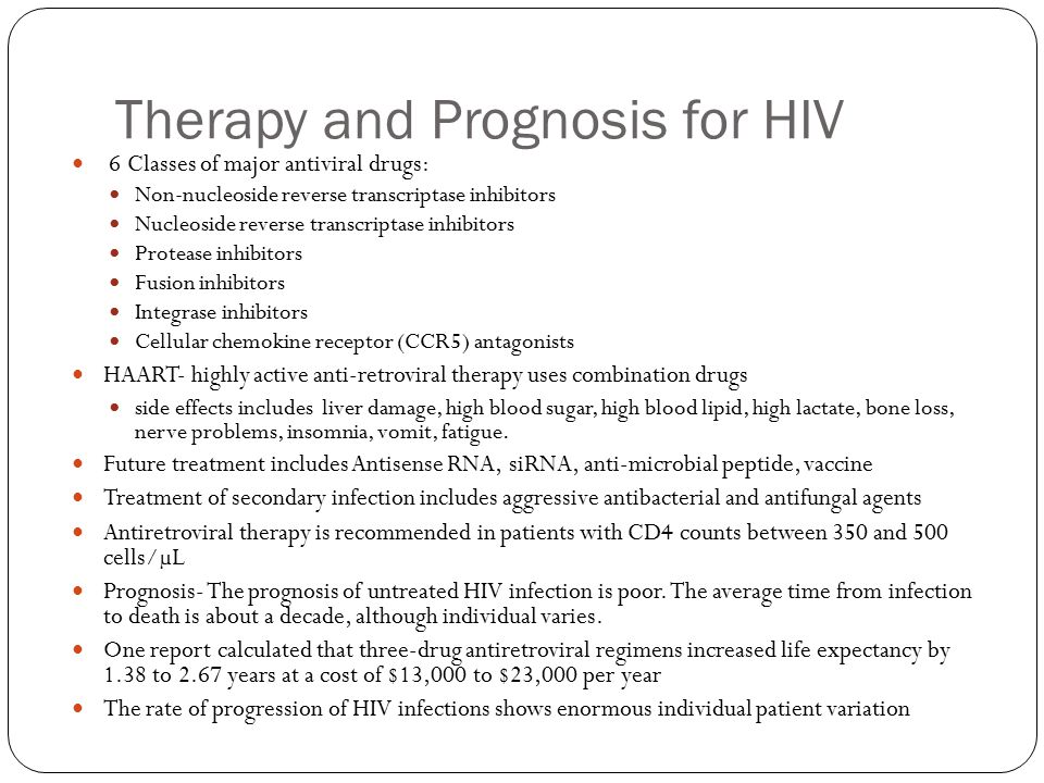 Therapy and Prognosis for HIV 6 Classes of major antiviral drugs: Non-nucleoside reverse transcriptase inhibitors Nucleoside reverse transcriptase inhibitors Protease inhibitors Fusion inhibitors Integrase inhibitors Cellular chemokine receptor (CCR5) antagonists HAART- highly active anti-retroviral therapy uses combination drugs side effects includes liver damage, high blood sugar, high blood lipid, high lactate, bone loss, nerve problems, insomnia, vomit, fatigue.