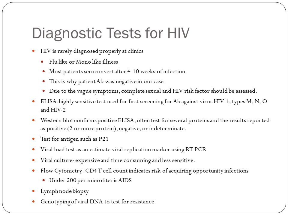 Diagnostic Tests for HIV HIV is rarely diagnosed properly at clinics Flu like or Mono like illness Most patients seroconvert after 4-10 weeks of infection This is why patient Ab was negative in our case Due to the vague symptoms, complete sexual and HIV risk factor should be assessed.