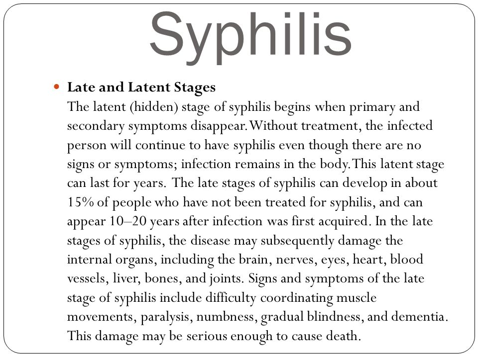 Syphilis Late and Latent Stages The latent (hidden) stage of syphilis begins when primary and secondary symptoms disappear. Without treatment, the inf