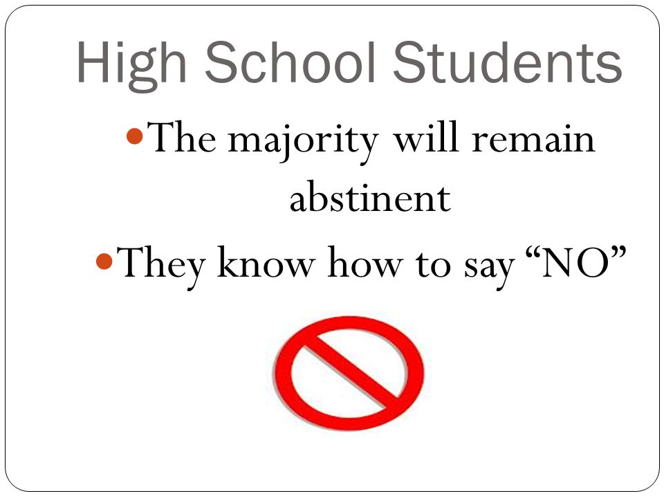 """High School Students The majority will remain abstinent They know how to say """"NO"""""""