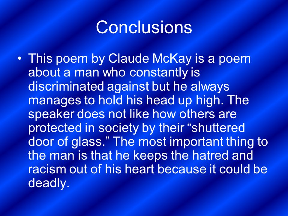 Conclusions This poem by Claude McKay is a poem about a man who constantly is discriminated against but he always manages to hold his head up high. Th