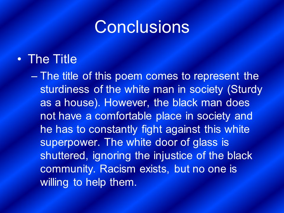Conclusions The Title –The title of this poem comes to represent the sturdiness of the white man in society (Sturdy as a house). However, the black ma
