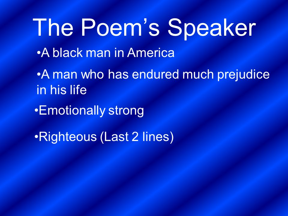 The Poem's Speaker A black man in America A man who has endured much prejudice in his life Emotionally strong Righteous (Last 2 lines)