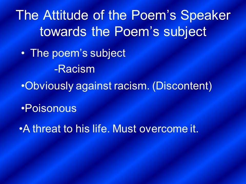 The Attitude of the Poem's Speaker towards the Poem's subject The poem's subject -Racism Obviously against racism. (Discontent) Poisonous A threat to