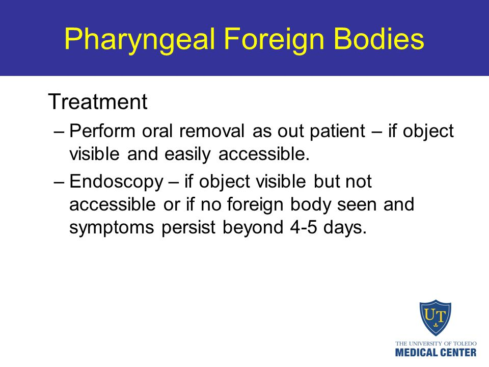 Pharyngeal Foreign Bodies Treatment –Perform oral removal as out patient – if object visible and easily accessible. –Endoscopy – if object visible but
