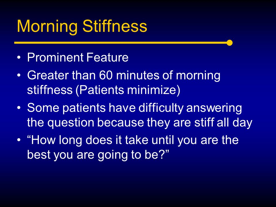 Morning Stiffness Prominent Feature Greater than 60 minutes of morning stiffness (Patients minimize) Some patients have difficulty answering the quest