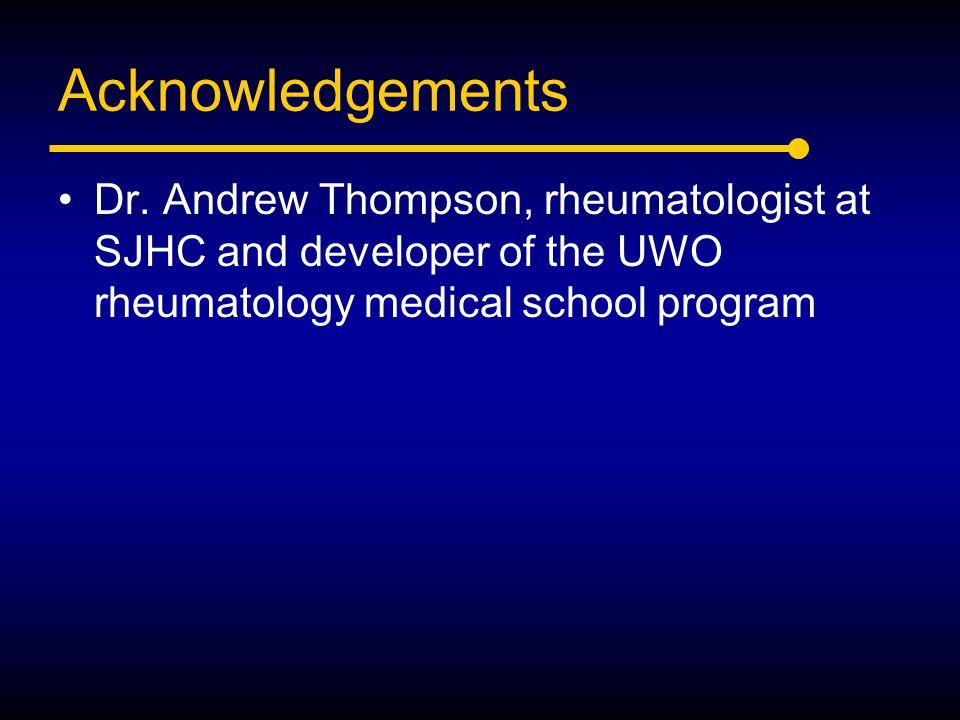 Acknowledgements Dr. Andrew Thompson, rheumatologist at SJHC and developer of the UWO rheumatology medical school program