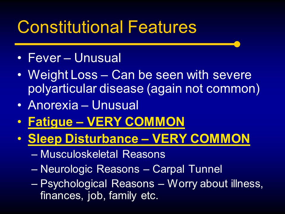 Constitutional Features Fever – Unusual Weight Loss – Can be seen with severe polyarticular disease (again not common) Anorexia – Unusual Fatigue – VE
