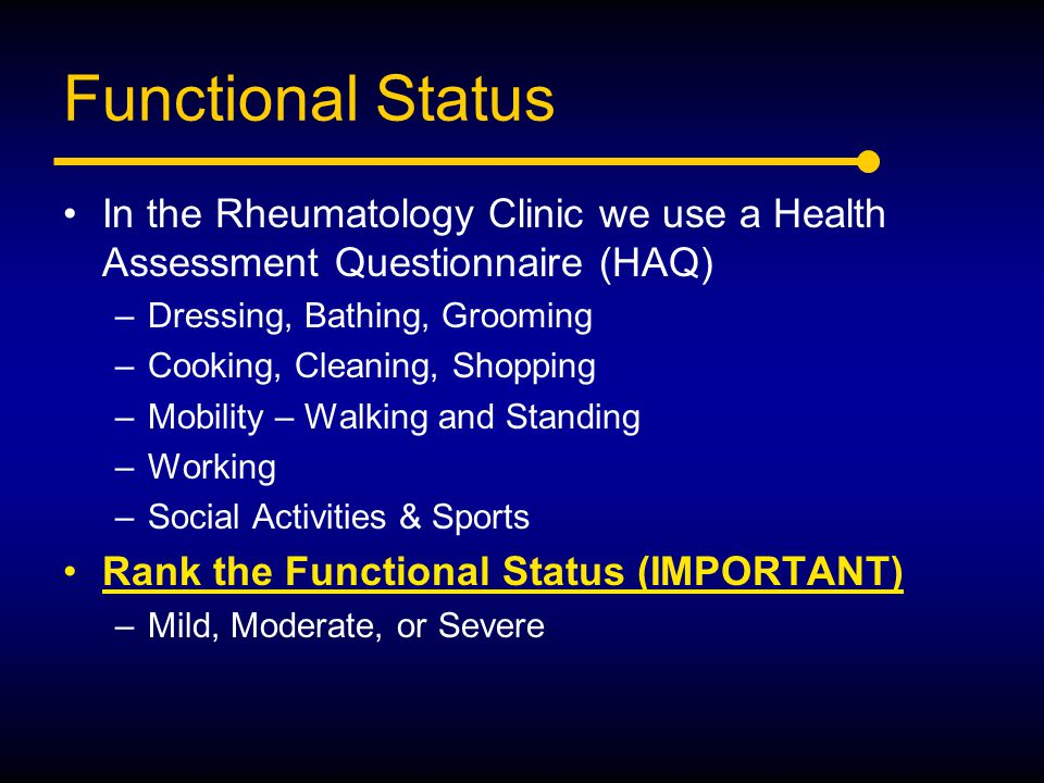Functional Status In the Rheumatology Clinic we use a Health Assessment Questionnaire (HAQ) –Dressing, Bathing, Grooming –Cooking, Cleaning, Shopping