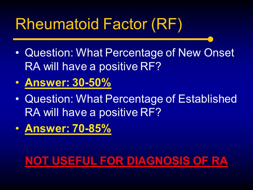 Rheumatoid Factor (RF) Question: What Percentage of New Onset RA will have a positive RF? Answer: 30-50% Question: What Percentage of Established RA w