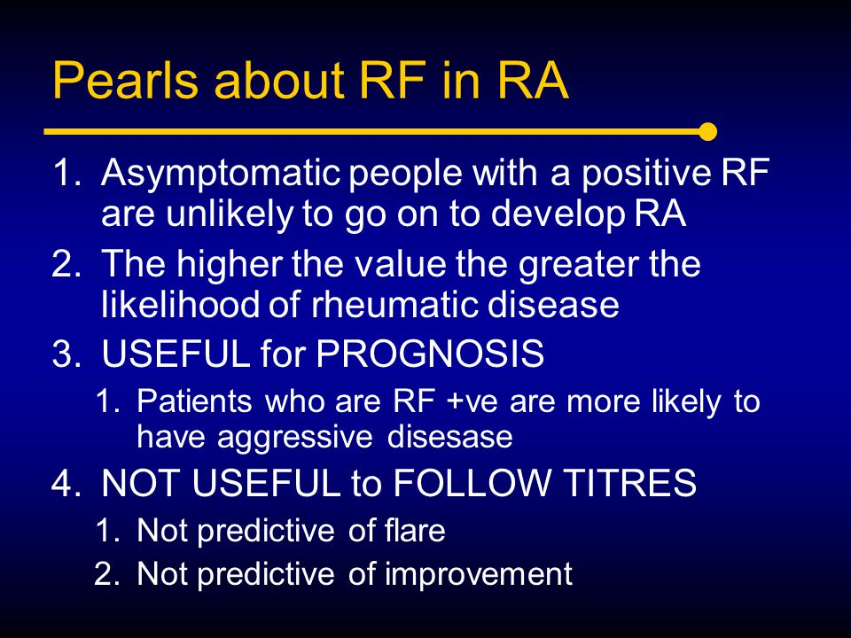Pearls about RF in RA 1.Asymptomatic people with a positive RF are unlikely to go on to develop RA 2.The higher the value the greater the likelihood o