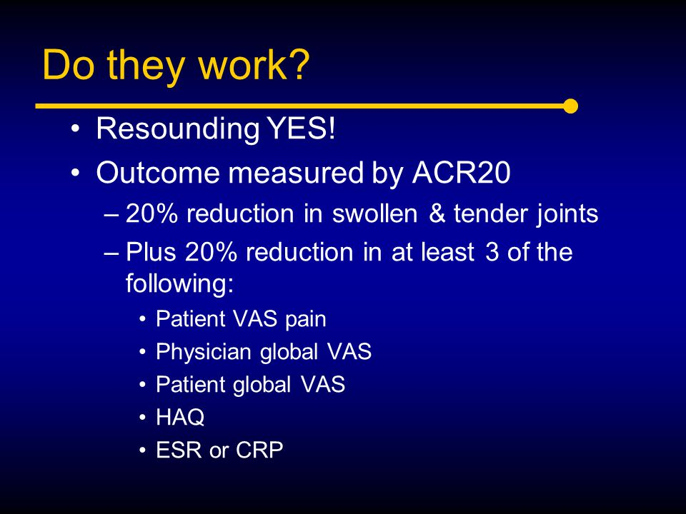 Do they work? Resounding YES! Outcome measured by ACR20 –20% reduction in swollen & tender joints –Plus 20% reduction in at least 3 of the following: