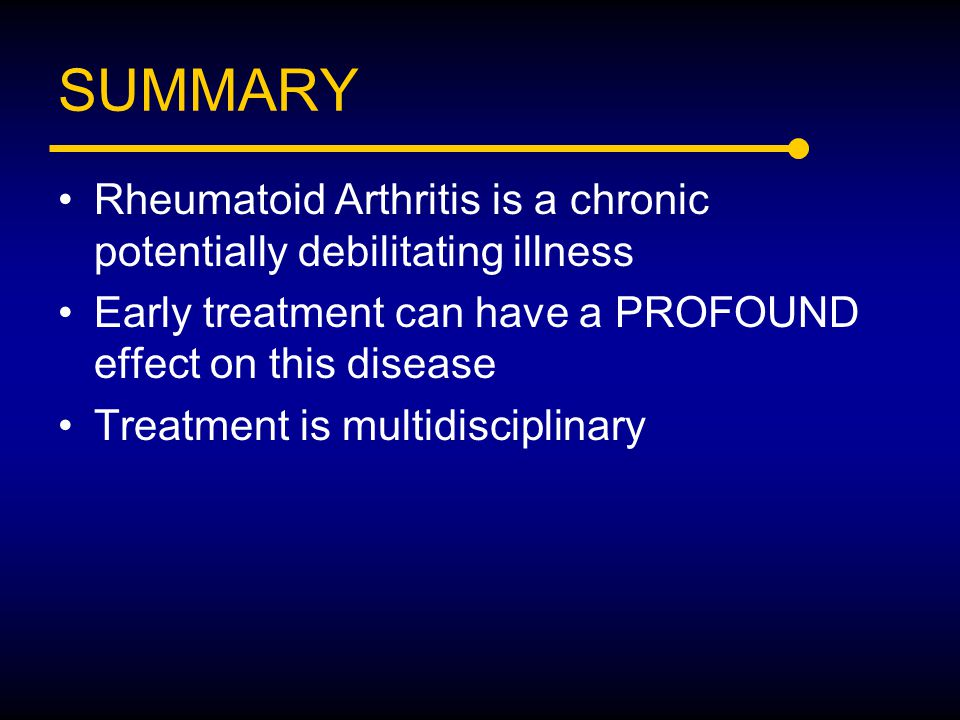 SUMMARY Rheumatoid Arthritis is a chronic potentially debilitating illness Early treatment can have a PROFOUND effect on this disease Treatment is mul