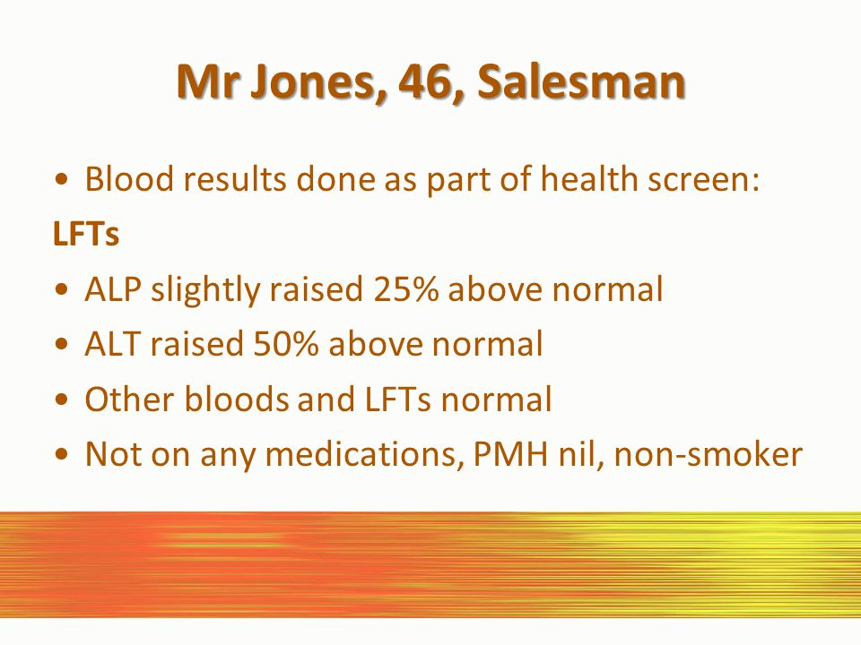 Mr Jones, 46, Salesman Blood results done as part of health screen: LFTs ALP slightly raised 25% above normal ALT raised 50% above normal Other bloods and LFTs normal Not on any medications, PMH nil, non-smoker