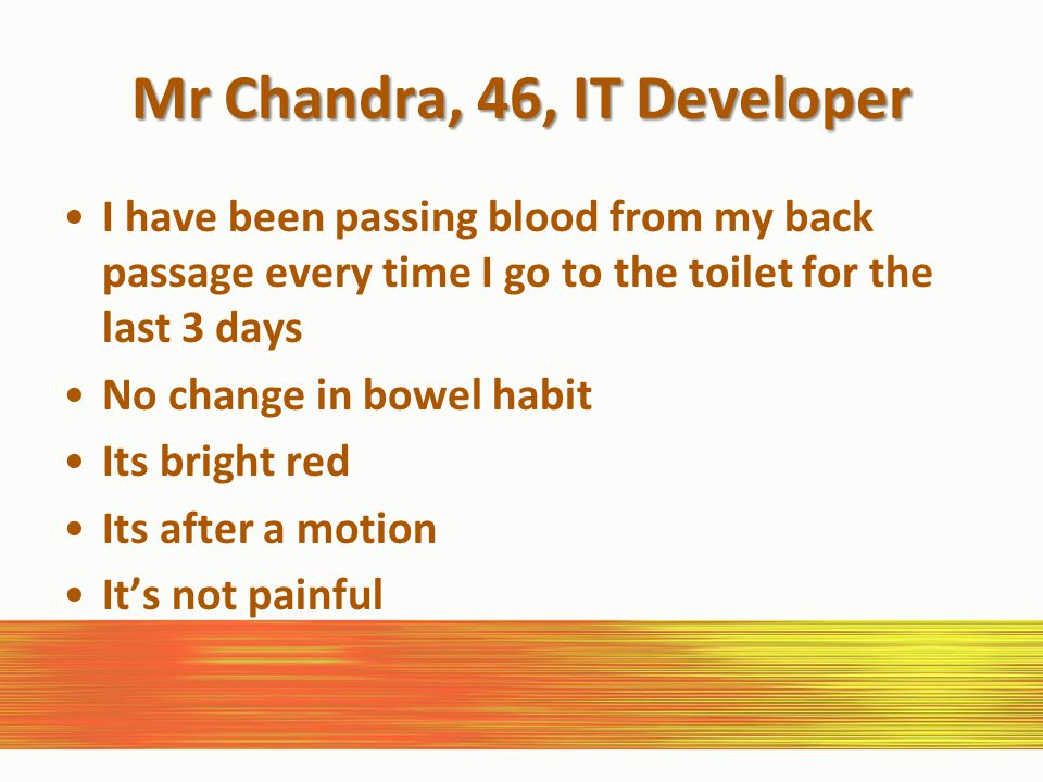 Mr Chandra, 46, IT Developer I have been passing blood from my back passage every time I go to the toilet for the last 3 days No change in bowel habit Its bright red Its after a motion It's not painful