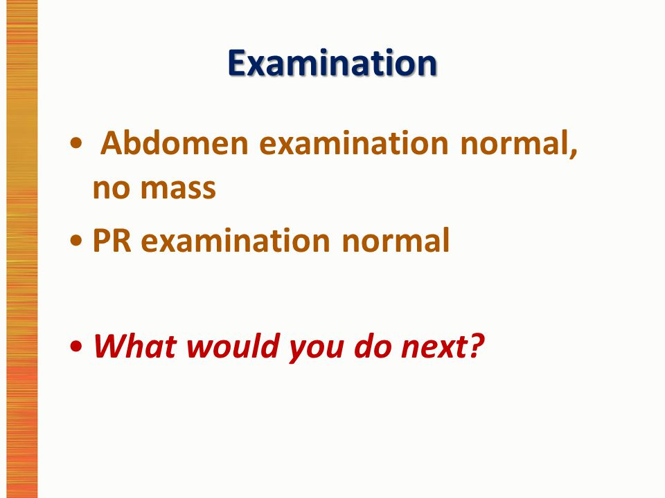 Examination Abdomen examination normal, no mass PR examination normal What would you do next?