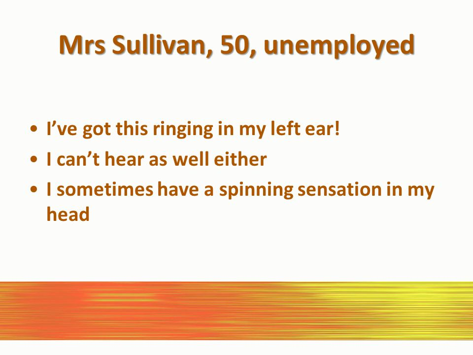 Mrs Sullivan, 50, unemployed I've got this ringing in my left ear.