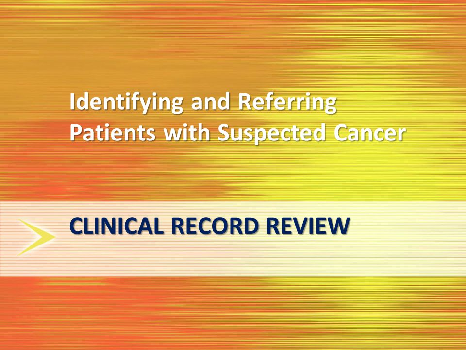 Identifying and Referring Patients with Suspected Cancer CLINICAL RECORD REVIEW