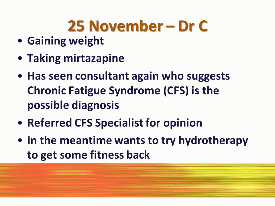 25 November – Dr C Gaining weight Taking mirtazapine Has seen consultant again who suggests Chronic Fatigue Syndrome (CFS) is the possible diagnosis Referred CFS Specialist for opinion In the meantime wants to try hydrotherapy to get some fitness back