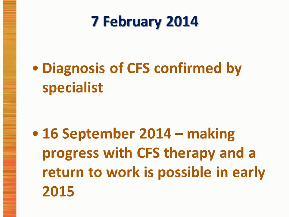 7 February 2014 Diagnosis of CFS confirmed by specialist 16 September 2014 – making progress with CFS therapy and a return to work is possible in early 2015