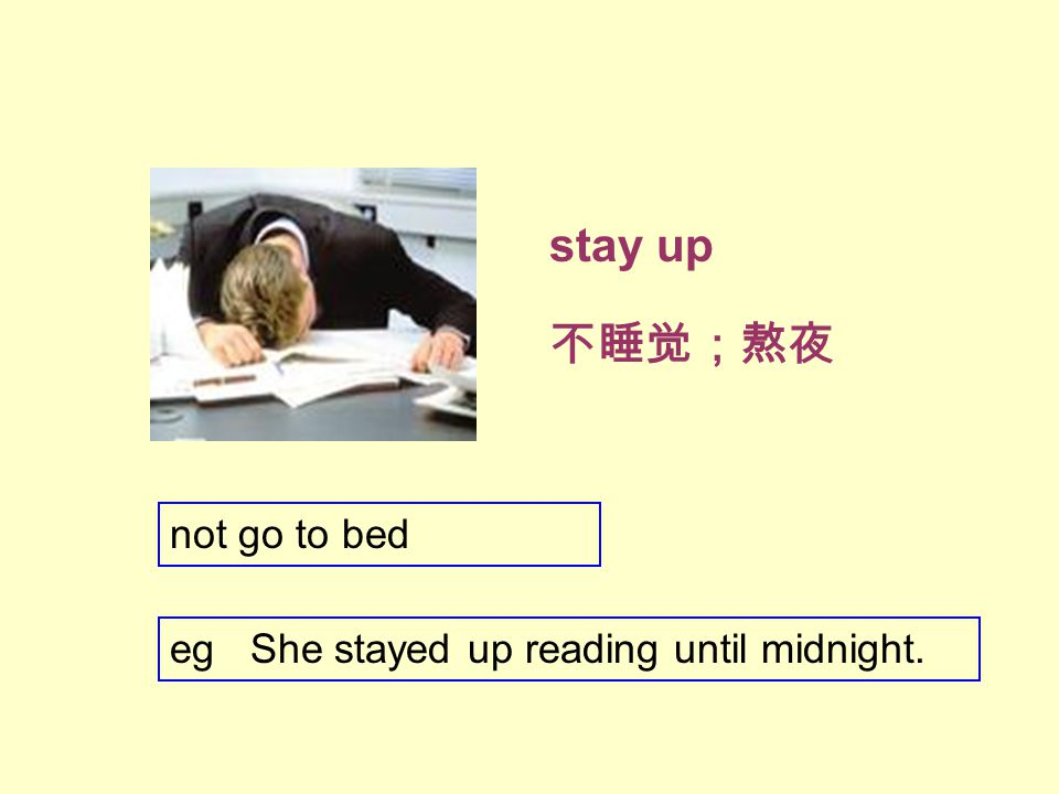 stay up 不睡觉;熬夜 eg She stayed up reading until midnight. not go to bed