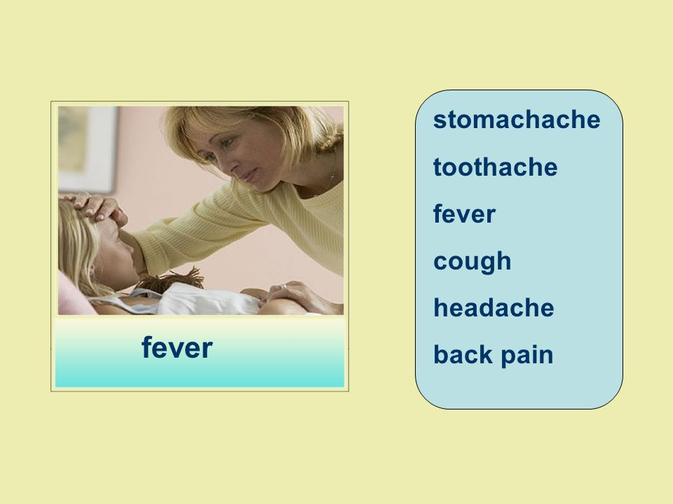 stomachache toothache fever cough headache back pain fever