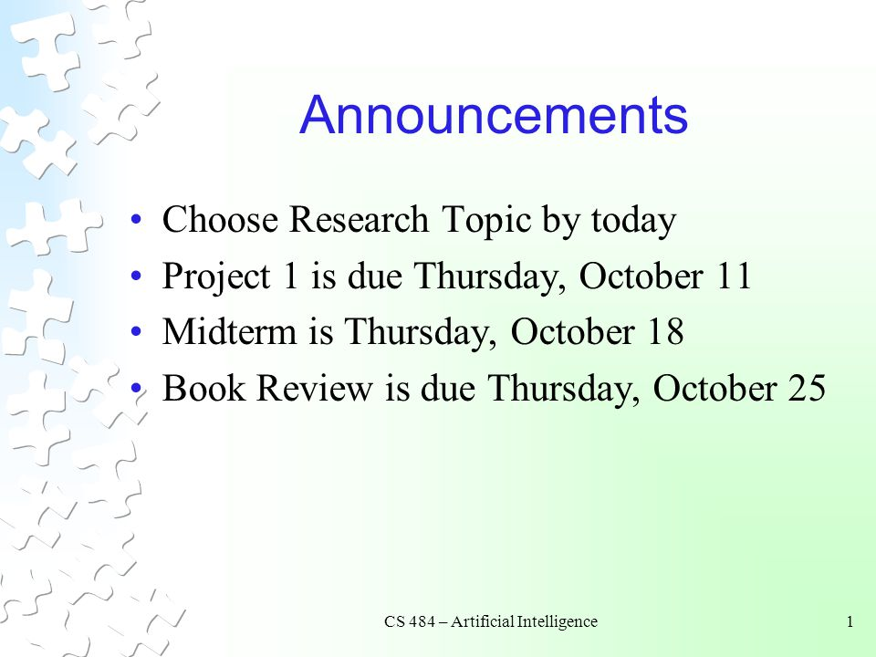 CS 484 – Artificial Intelligence1 Announcements Choose Research Topic by today Project 1 is due Thursday, October 11 Midterm is Thursday, October 18 Book Review is due Thursday, October 25