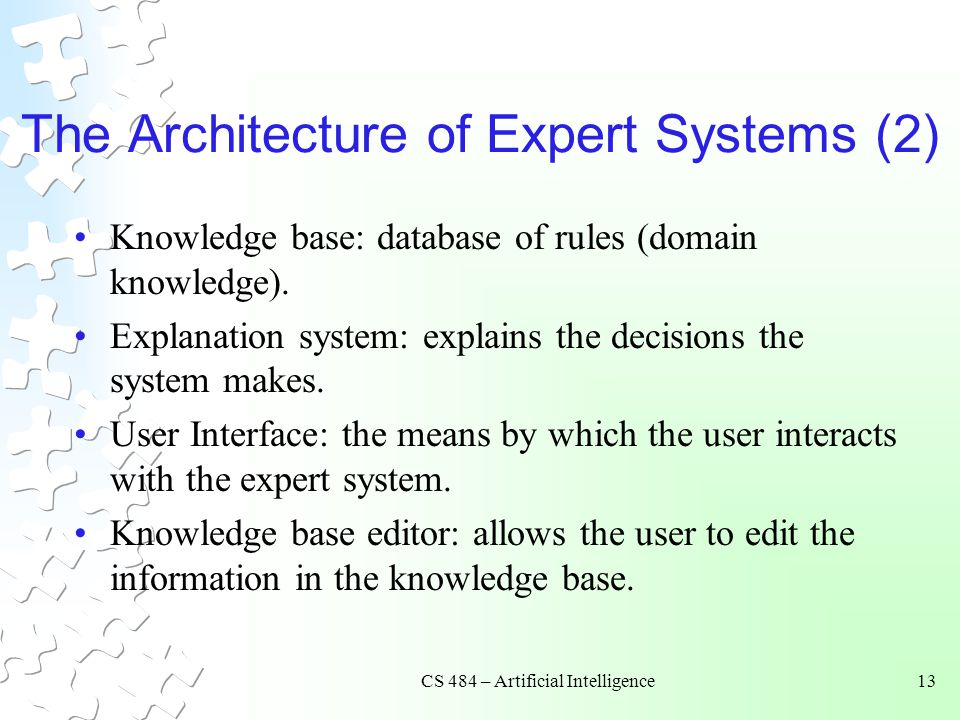 CS 484 – Artificial Intelligence13 The Architecture of Expert Systems (2) Knowledge base: database of rules (domain knowledge).
