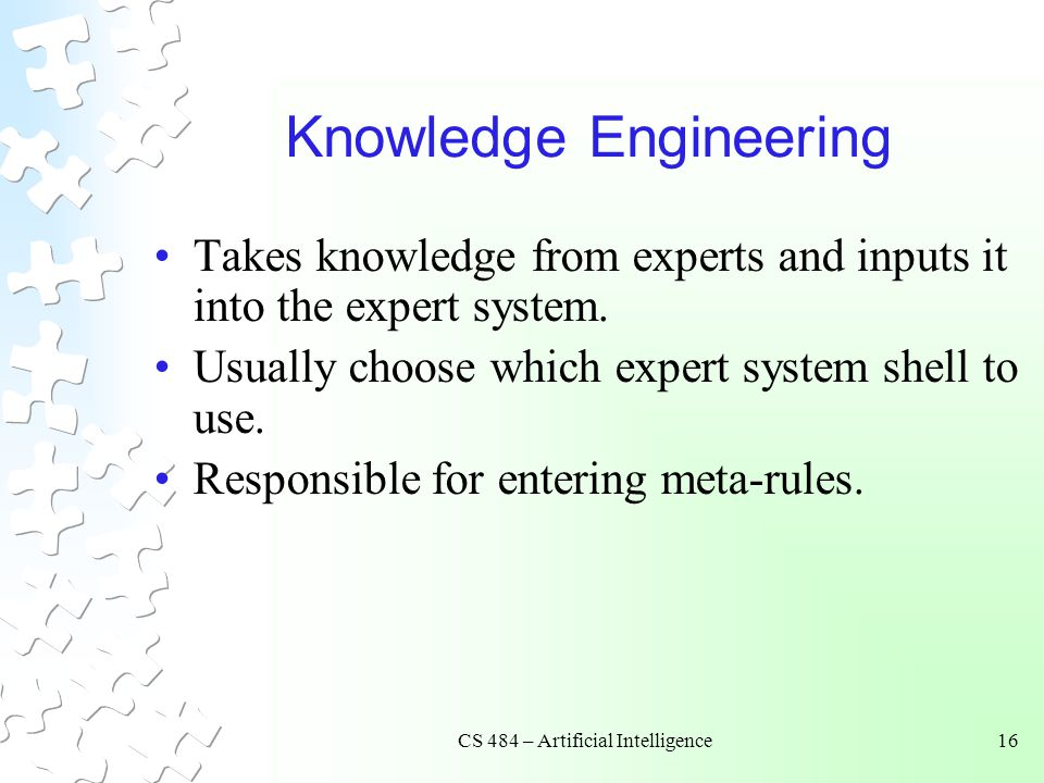 CS 484 – Artificial Intelligence16 Knowledge Engineering Takes knowledge from experts and inputs it into the expert system.