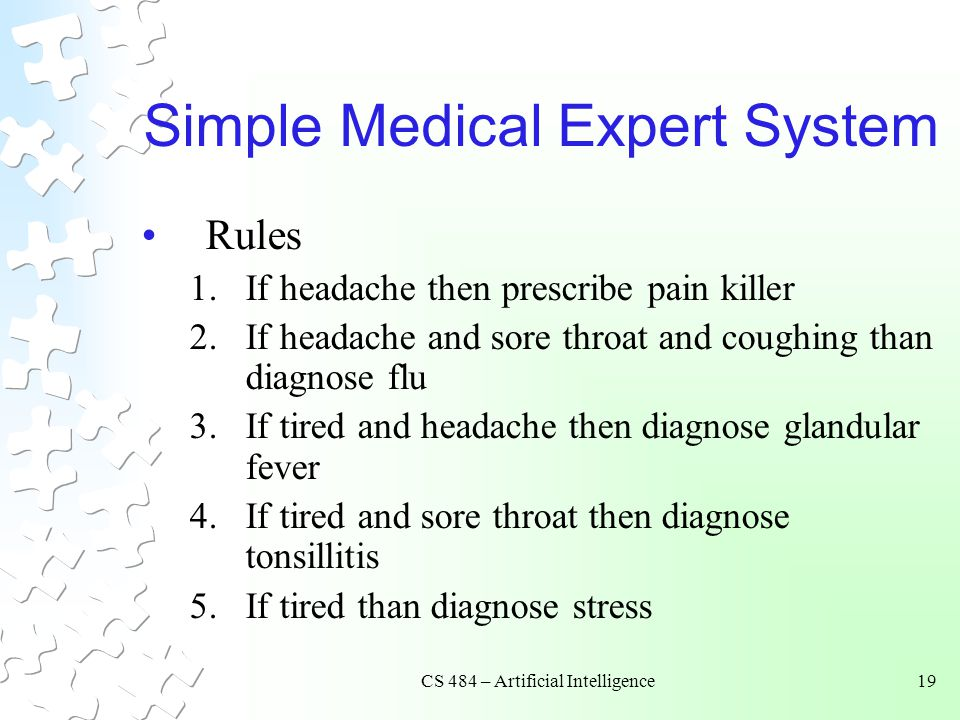CS 484 – Artificial Intelligence19 Simple Medical Expert System Rules 1.If headache then prescribe pain killer 2.If headache and sore throat and coughing than diagnose flu 3.If tired and headache then diagnose glandular fever 4.If tired and sore throat then diagnose tonsillitis 5.If tired than diagnose stress