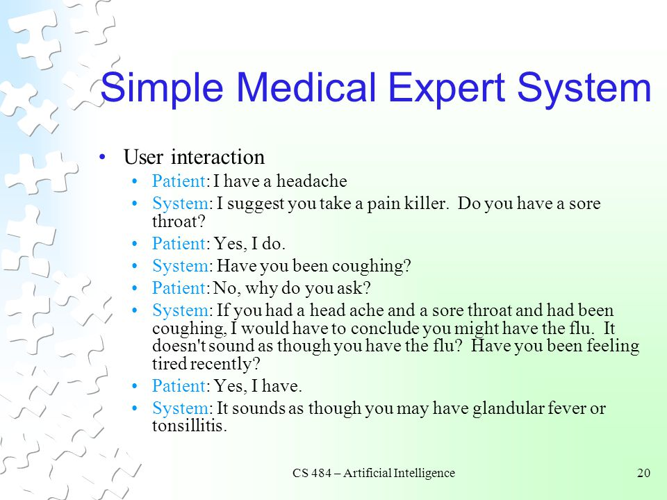 CS 484 – Artificial Intelligence20 Simple Medical Expert System User interaction Patient: I have a headache System: I suggest you take a pain killer.