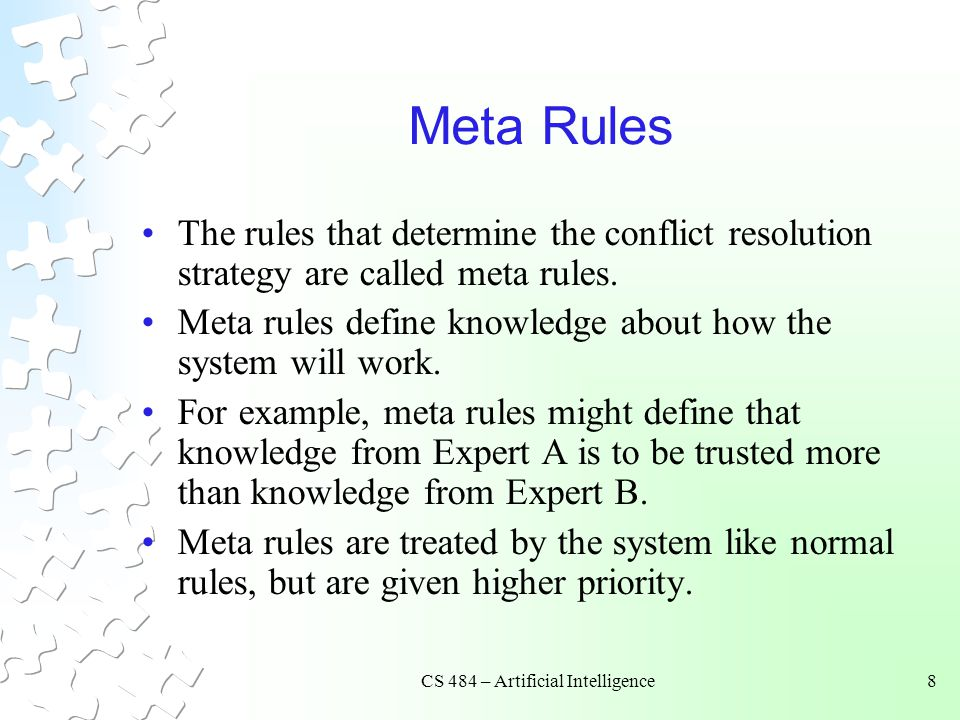 CS 484 – Artificial Intelligence8 Meta Rules The rules that determine the conflict resolution strategy are called meta rules.