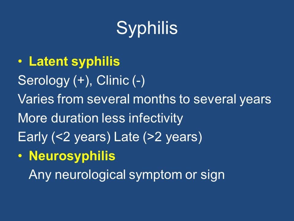 Syphilis Latent syphilis Serology (+), Clinic (-) Varies from several months to several years More duration less infectivity Early ( 2 years) Neurosyp