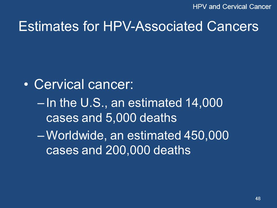 48 Estimates for HPV-Associated Cancers Cervical cancer: –In the U.S., an estimated 14,000 cases and 5,000 deaths –Worldwide, an estimated 450,000 cas