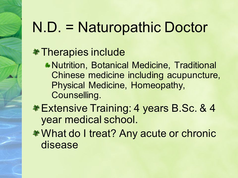 N.D. = Naturopathic Doctor Therapies include Nutrition, Botanical Medicine, Traditional Chinese medicine including acupuncture, Physical Medicine, Hom