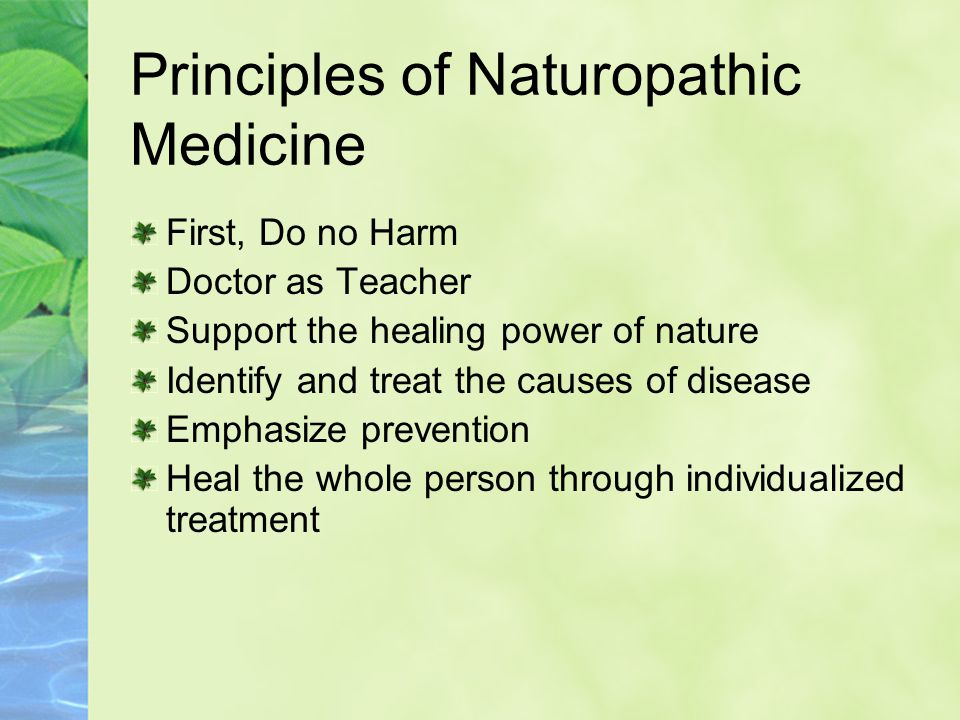 Principles of Naturopathic Medicine First, Do no Harm Doctor as Teacher Support the healing power of nature Identify and treat the causes of disease Emphasize prevention Heal the whole person through individualized treatment