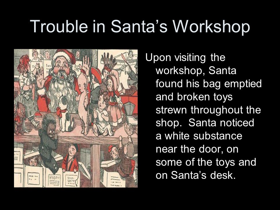 Trouble in Santa's Workshop Upon visiting the workshop, Santa found his bag emptied and broken toys strewn throughout the shop.