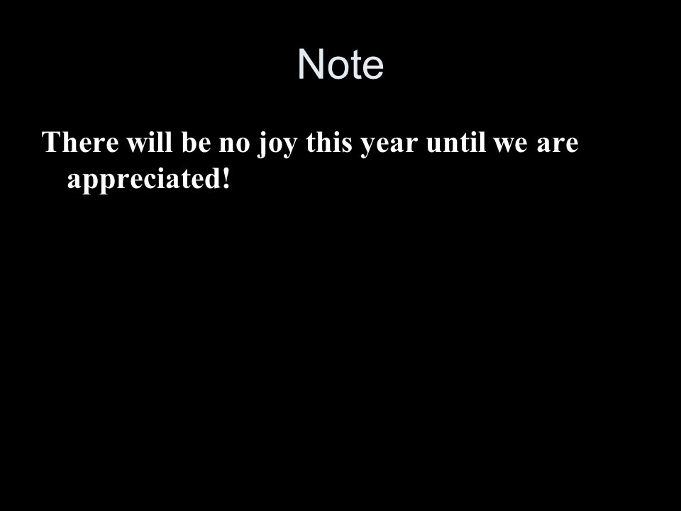 Note There will be no joy this year until we are appreciated!