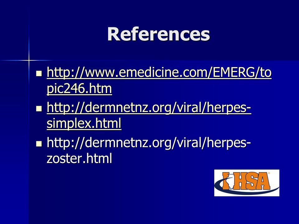 References http://www.emedicine.com/EMERG/to pic246.htm http://www.emedicine.com/EMERG/to pic246.htm http://www.emedicine.com/EMERG/to pic246.htm http://www.emedicine.com/EMERG/to pic246.htm http://dermnetnz.org/viral/herpes- simplex.html http://dermnetnz.org/viral/herpes- simplex.html http://dermnetnz.org/viral/herpes- simplex.html http://dermnetnz.org/viral/herpes- simplex.html http://dermnetnz.org/viral/herpes- zoster.html http://dermnetnz.org/viral/herpes- zoster.html