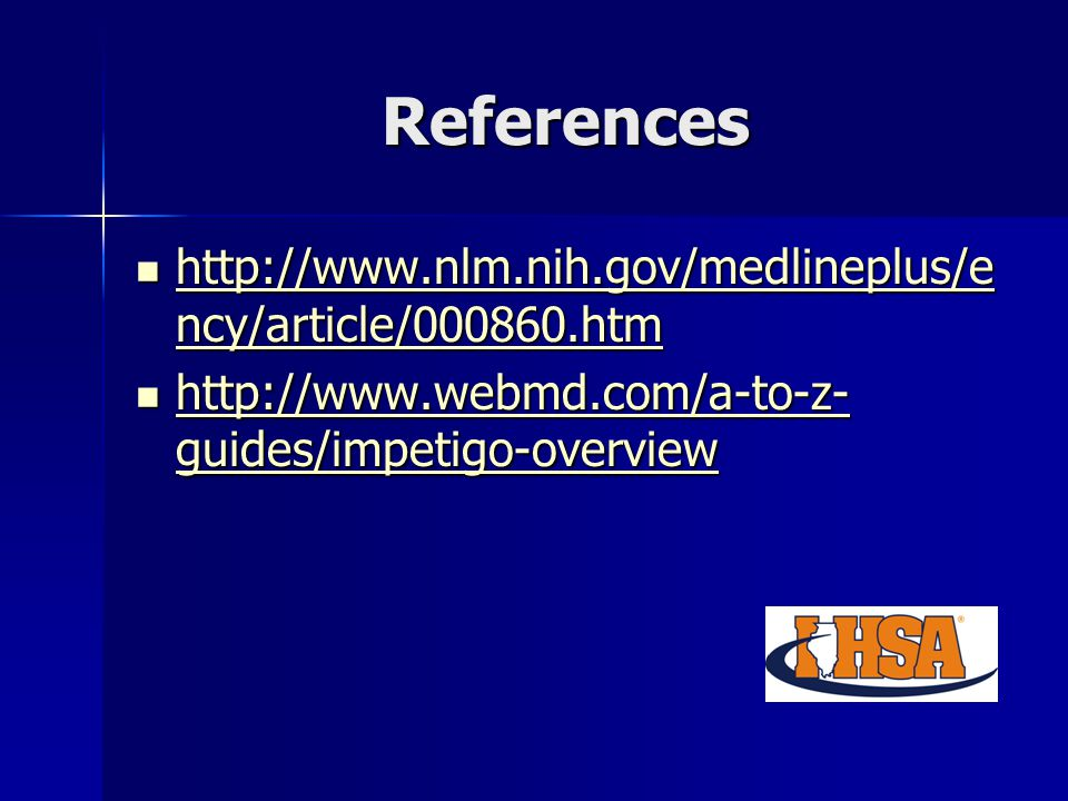 References http://www.nlm.nih.gov/medlineplus/e ncy/article/000860.htm http://www.nlm.nih.gov/medlineplus/e ncy/article/000860.htm http://www.nlm.nih.gov/medlineplus/e ncy/article/000860.htm http://www.nlm.nih.gov/medlineplus/e ncy/article/000860.htm http://www.webmd.com/a-to-z- guides/impetigo-overview http://www.webmd.com/a-to-z- guides/impetigo-overview http://www.webmd.com/a-to-z- guides/impetigo-overview http://www.webmd.com/a-to-z- guides/impetigo-overview