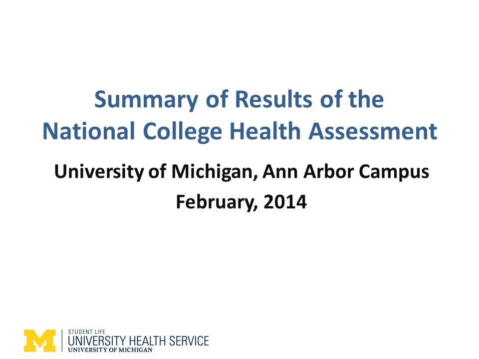 Summary of Results of the National College Health Assessment University of Michigan, Ann Arbor Campus February, 2014