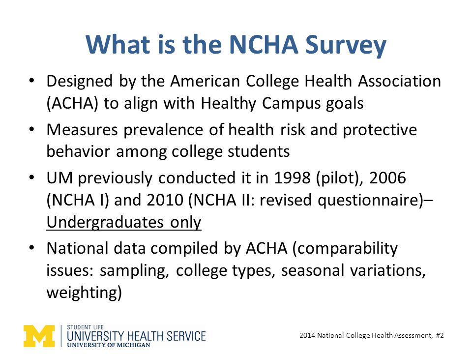 What is the NCHA Survey Designed by the American College Health Association (ACHA) to align with Healthy Campus goals Measures prevalence of health risk and protective behavior among college students UM previously conducted it in 1998 (pilot), 2006 (NCHA I) and 2010 (NCHA II: revised questionnaire)– Undergraduates only National data compiled by ACHA (comparability issues: sampling, college types, seasonal variations, weighting) 2014 National College Health Assessment, #2