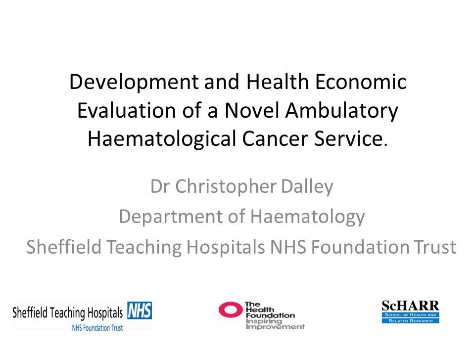 Development and Health Economic Evaluation of a Novel Ambulatory Haematological Cancer Service. Dr Christopher Dalley Department of Haematology Sheffi