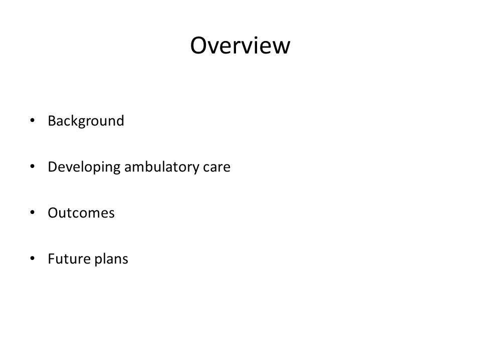 Overview Background Developing ambulatory care Outcomes Future plans