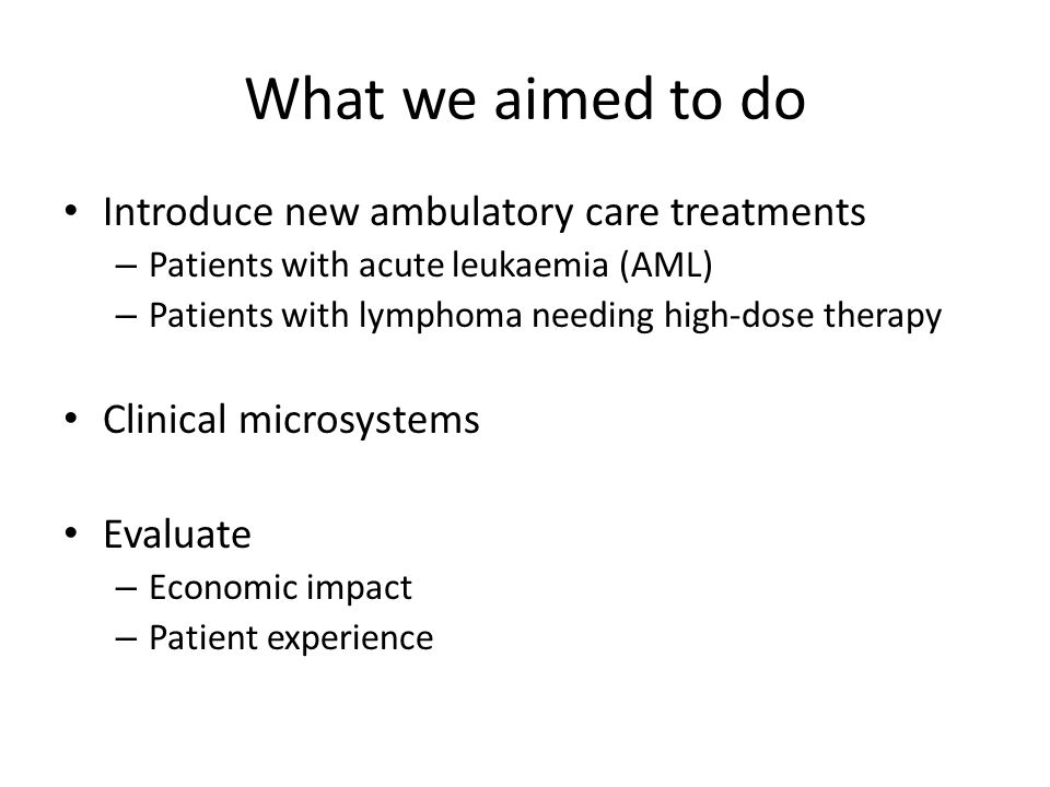What we aimed to do Introduce new ambulatory care treatments – Patients with acute leukaemia (AML) – Patients with lymphoma needing high-dose therapy