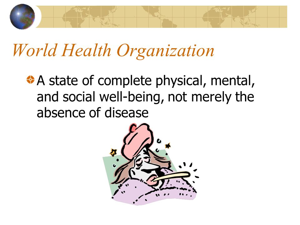 World Health Organization A state of complete physical, mental, and social well-being, not merely the absence of disease