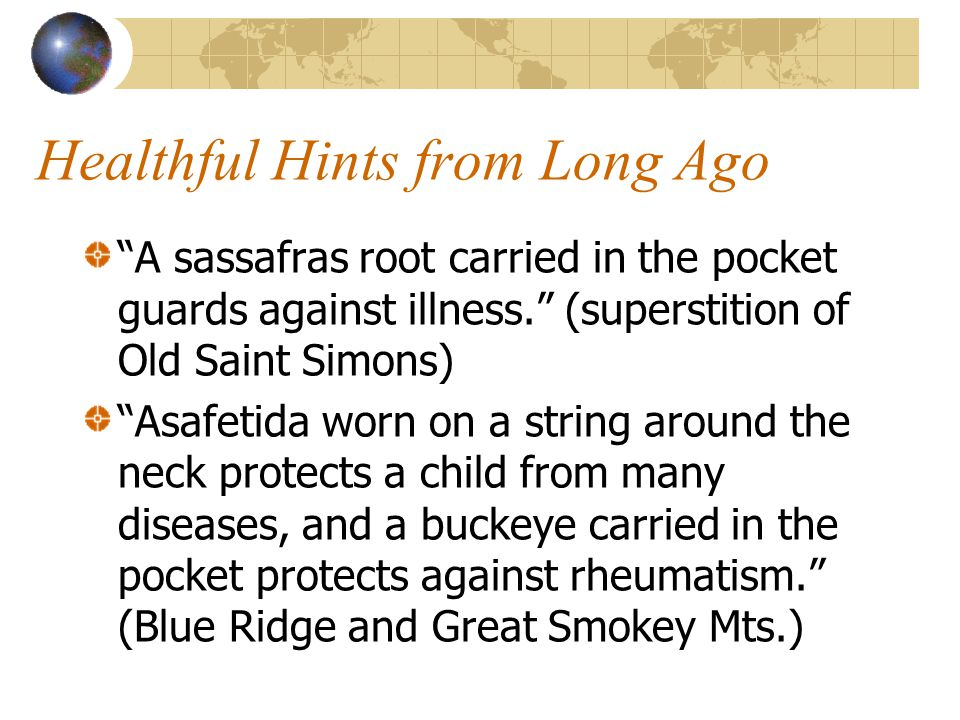 """Healthful Hints from Long Ago """"A sassafras root carried in the pocket guards against illness."""" (superstition of Old Saint Simons) """"Asafetida worn on a"""