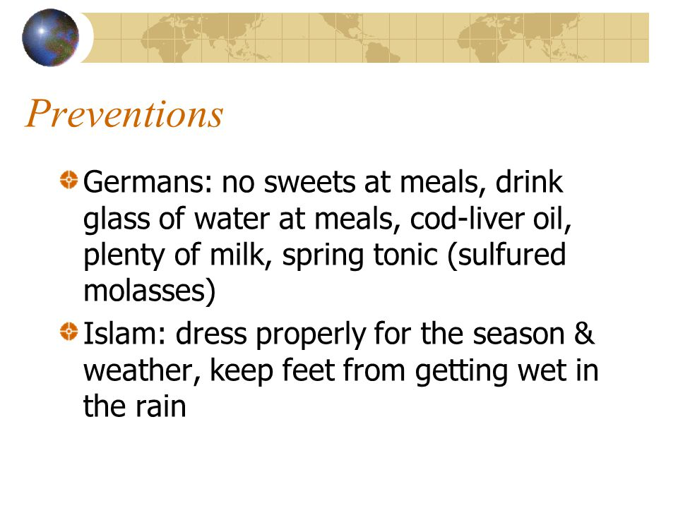 Preventions Germans: no sweets at meals, drink glass of water at meals, cod-liver oil, plenty of milk, spring tonic (sulfured molasses) Islam: dress properly for the season & weather, keep feet from getting wet in the rain
